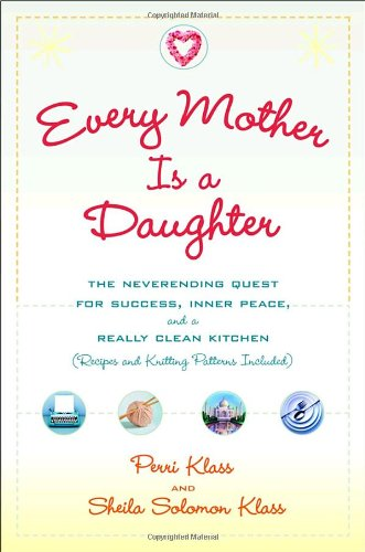 Every Mother Is a Daughter: The Neverending Quest for Success, Inner Peace, and a Really Clean Kitchen (Recipes and Knitting Patterns Included) 9780345477187