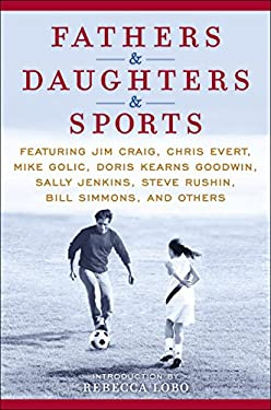 Fathers & Daughters & Sports: Featuring Jim Craig, Chris Evert, Mike Golic, Doris Kearns Goodwin, Sally Jenkins, Steve Rushin, Bill Simmons, and Oth