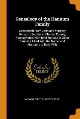 Genealogy of the Hannum Family: Descended from John and Margery Hannum, Settlers in Chester County, Pennsylvania, with Brief Notices of Other Families