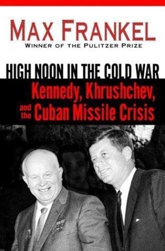 High Noon in the Cold War: Kennedy, Khrushchev, and the Cuban Missile Crisis 9780345465054