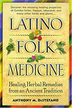 Latino Folk Medicine: Healing Herbal Remedies from Ancient Traditions 9780345438362