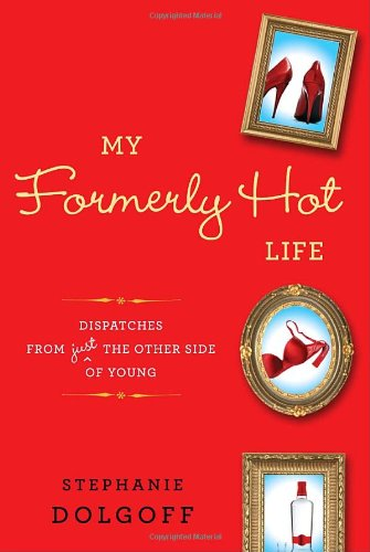 My Formerly Hot Life: Dispatches from Just the Other Side of Young 9780345521453