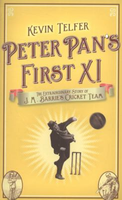Peter Pan's First XI: The Extraordinary Story of J.M. Barrie's Cricket Team 9780340919651