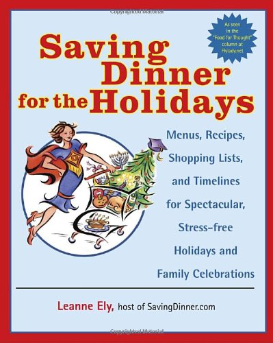 Saving Dinner for the Holidays: Menus, Recipes, Shopping Lists, and Timelines for Spectacular, Stress-Free Holidays and Family Celebrations 9780345478078