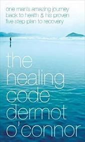 The Healing Code: One Man's Amazing Journey Back to Health and His Proven Five-Step Plan to Recovery