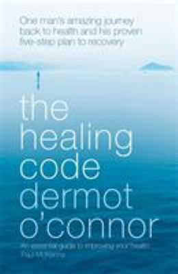 The Healing Code: One Man's Amazing Journey Back to Health and His Proven Five-Step Plan to Recovery 9780340898161