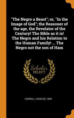 The Negro a Beast; Or, in the Image of God; The Reasoner of the Age, the Revelator of the Century! the Bible as It Is! the Negro and His Relation to t