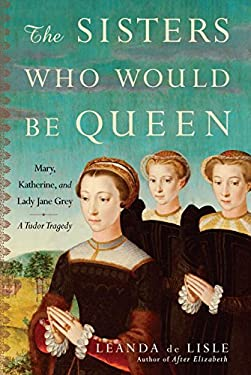 The Sisters Who Would Be Queen: Mary, Katherine, and Lady Jane Grey: A Tudor Tragedy 9780345491350