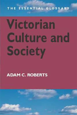 Victorian Culture and Society: The Essential Glossary 9780340807620