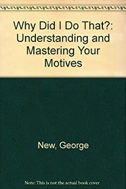 Why Did I Do That?: Understanding and Mastering Your Motives