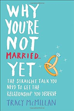 Why You're Not Married... Yet: The Straight Talk You Need to Get the Relationship You Deserve 9780345532923