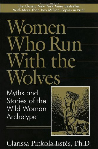 Women Who Run with the Wolves: Myths and Stories of the Wild Woman Archetype 9780345377449