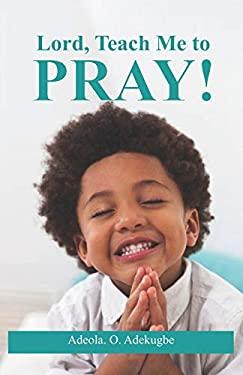 Lord, Teach Me To Pray!