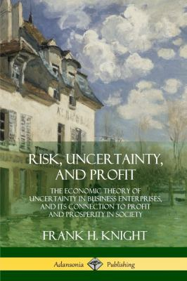 Risk, Uncertainty, and Profit: The Economic Theory of Uncertainty in Business Enterprise, and its Connection to Profit and Prosperity in Society
