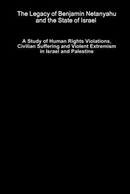 The Legacy of Benjamin Netanyahu and the State of Israel ? A Study of Human Rights Violations, Civilian Suffering and Violent Extremism in Israel and
