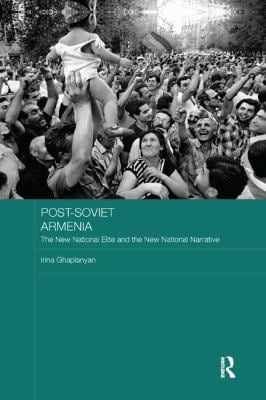 Post-Soviet Armenia: The New National Elite and the New National Narrative (BASEES/Routledge Series on Russian and East European Studies)