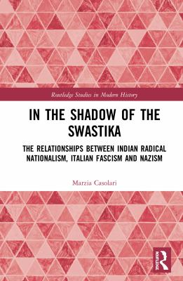 In the Shadow of the Swastika: The Relationships Between Indian Radical Nationalism, Italian Fascism and Nazism (Routledge Studies in Modern History)