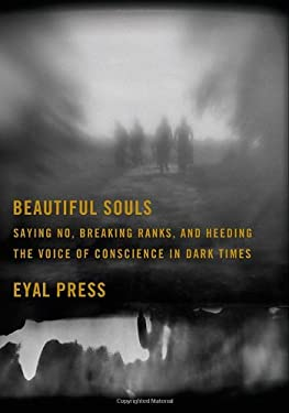 Beautiful Souls: Saying No, Breaking Ranks, and Heeding the Voice of Conscience in Dark Times 9780374143428