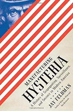 Manufacturing Hysteria: A History of Scapegoating, Surveillance, and Secrecy in Modern America 9780375425349