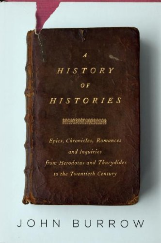 A History of Histories: Epics, Chronicles, Romances and Inquiries from Herodotus and Thucydides to the Twentieth Century 9780375413117