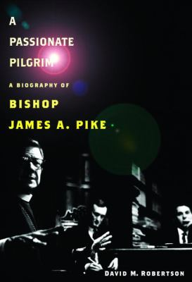 A Passionate Pilgrim: A Biography of Bishop James A. Pike 9780375411878