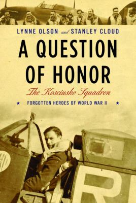 A Question of Honor: The Kosciuszko Squadron: Forgotten Heroes of World War II 9780375411977