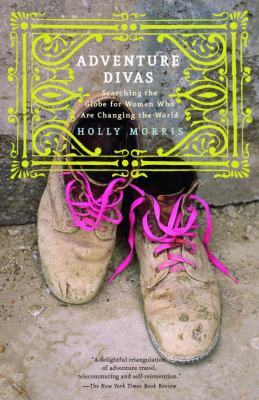 Adventure Divas: Searching the Globe for Women Who Are Changing the World 9780375760631