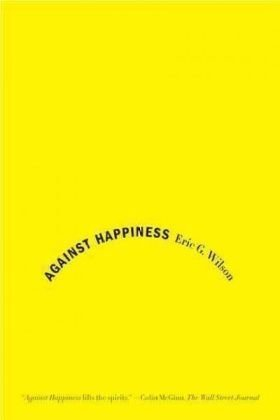 Against Happiness: In Praise of Melancholy 9780374531669
