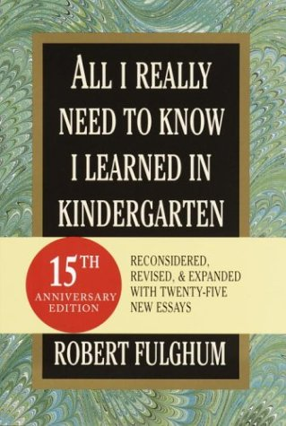 All I Really Need to Know I Learned in Kindergarten: Fifteenth Anniversary Edition Reconsidered, Revised, & Expanded with Twenty-Five New Essays 9780375432880