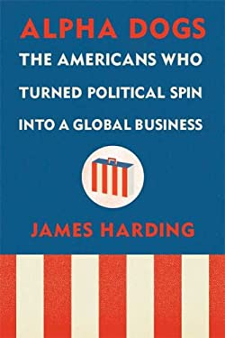 Alpha Dogs: The Americans Who Turned Political Spin Into a Global Business 9780374103675