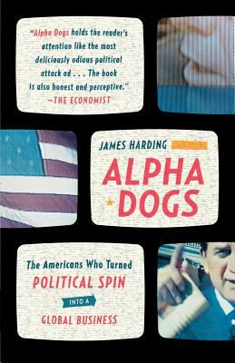 Alpha Dogs: The Americans Who Turned Political Spin Into a Global Business 9780374531751