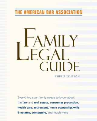 American Bar Association Family Legal Guide (Third Edition): Everything Your Family Needs to Know about the Law and Real Estate, Consumer Protection, 9780375720772