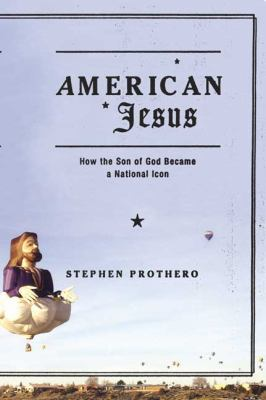 American Jesus: How the Son of God Became a National Icon 9780374529567