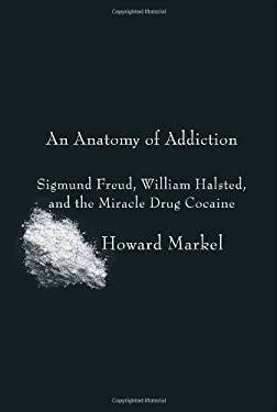 An Anatomy of Addiction: Sigmund Freud, William Halsted, and the Miracle Drug Cocaine 9780375423307