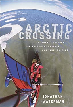 Arctic Crossing: A Journey Through the Northwest Passage and Inuit Culture 9780375404092