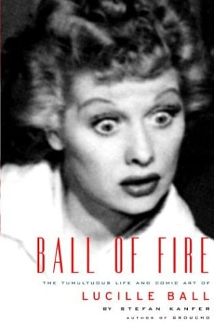 Ball of Fire: The Tumultuous Life and Comic Art of Lucille Ball - Kanfer, Stefan