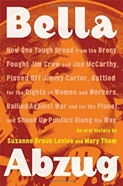 Bella Abzug: How One Tough Broad from the Bronx Fought Jim Crow and Joe McCarthy, Pissed Off Jimmy Carter, Battled for the Rights o