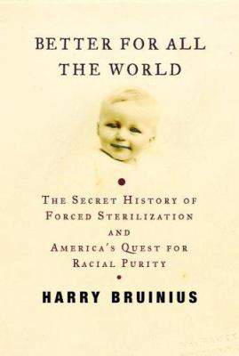 Better for All the World: The Secret History of Forced Sterilization and America's Quest for Racial Purity 9780375413711