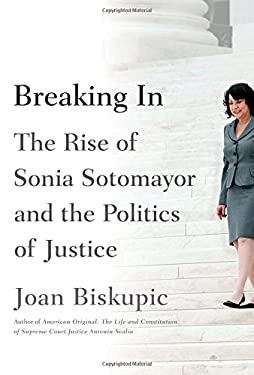Breaking In : The Rise of Sonia Sotomayor and the Politics of Biskupic
