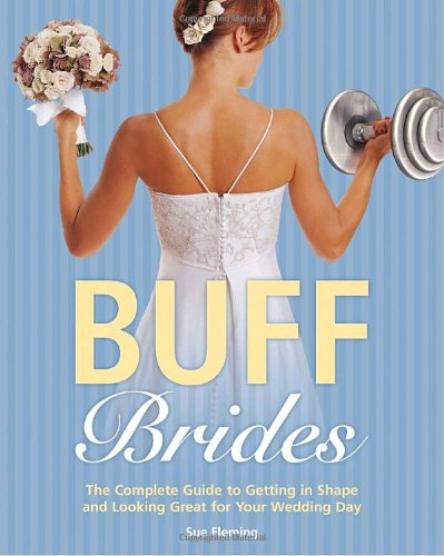 Buff Brides: The Complete Guide to Getting in Shape and Looking Great for Your Wedding Day 9780375758553