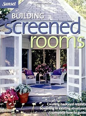 Building Screened Rooms: Creating Backyard Retreats, Screening in Existing Structures, a Complete How-To Guide 9780376010360