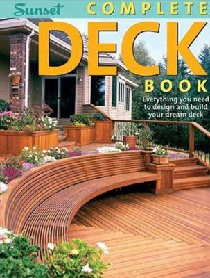 Complete Deck Book: Everything You Need to Design and Build Your Own Dream Deck (Sunset Books) Steve Cory
