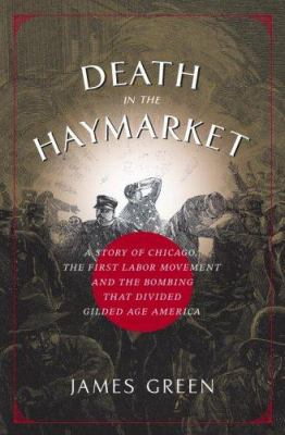 Death in the Haymarket: A Story of Chicago, the First Labor Movement, and the Bombing That Divided Gilded Age America 9780375422379