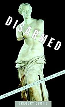 Disarmed: The Story of the Venus de Milo 9780375415234