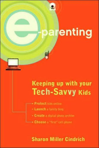 E-Parenting: Keeping Up with Your Tech-Savvy Kids 9780375721656