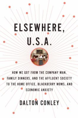 Elsewhere, U.S.A.: How We Got from the Company Man, Family Dinners, and the Affluent Society to the Home Office, Blackberry Moms, and Eco 9780375422904