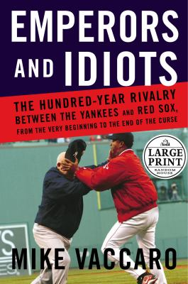 Emperors and Idiots: The Hundred Year Rivalry Between the Yankees and Red Sox, from the Very Beginning to the End of the Curse 9780375434488