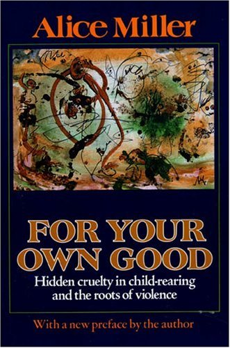 For Your Own Good: Hidden Cruelty in Child-Rearing and the Roots of Violence 9780374522698