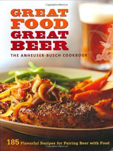 Great Food, Great Beer: The Anheuser-Busch Cookbook: 185 Flavorful Recipes for Pairing Beer with Food 9780376020482