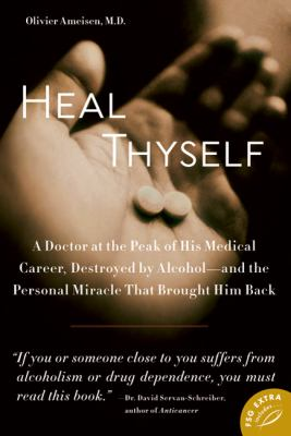 Heal Thyself: A Doctor at the Peak of His Medical Career, Destroyed by Alcohol -- And the Personal Miracle That Brought Him Back 9780374532208